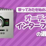 【保存版】歌い手が選ぶオーディオインターフェイスはこれしかない!