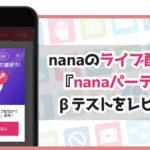 nanaのライブ配信機能『nanaパーティー』βテストをレビュー!